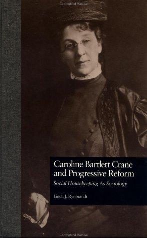 Caroline Bartlett Crane and Progressive Reform: Social Housekeeping As Sociology (Garland Reference Library of Social Science), Linda J. Rynbrandt