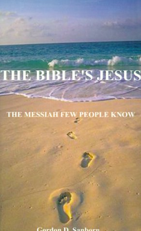 The Bible's Jesus: The Messiah Few People Knew, GORDON D. SANBORN