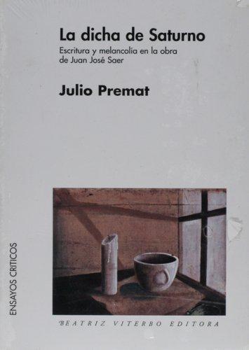 La dicha de saturno. Escritura y melancol¡a en la obra de J.J. Saer (Spanish Edition)