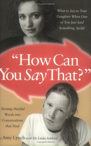 How Can You Say That : What to Say to Your Daughter When One of You Just Said Something Awful, AMY LYNCH, THERESE KAUCHAK, LINDA ASHFORD