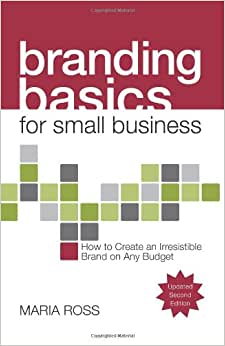 Branding Basics For Small Business, 2nd Edition: How To Create An Irresistible Brand On Any Budget