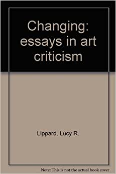 lucy lippard changing essays in art criticism The journal of aesthetics and art critic vol 30, no 1, autumn, 1971  changing, essays in art criticism  essays in art criticism by lucy r lippard.