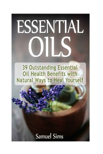 essential-oils-39-outstanding-essential-oil-health-benefits-with-natural-ways-to-heal-yourself-essen
