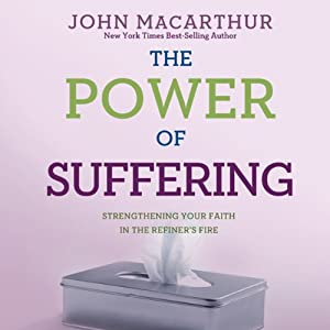 The Power of Suffering: Strengthening Your Faith in the Refiner's Fire | [John MacArthur]