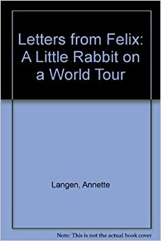 Letters From Felix A Little Rabbit On A World Tour