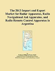 The 2013 Import and Export Market for Radar Apparatus, Radio Navigational Aid Apparatus, and Radio Remote Control Apparatus in Argentina