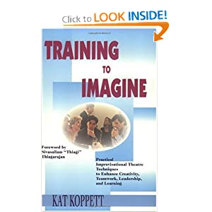 Training to Imagine: Practical Improvisational Theatre Techniques to Enhance Creativity, Teamwork, Leadership, and Learning