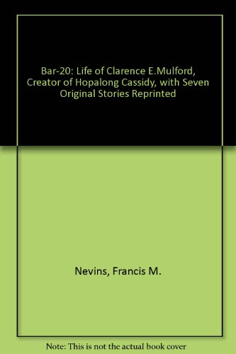 Bar-20: The Life of Clarence E. Mulford, Creator of Hopalong Cassidy, with Seven Original Stories Reprinted