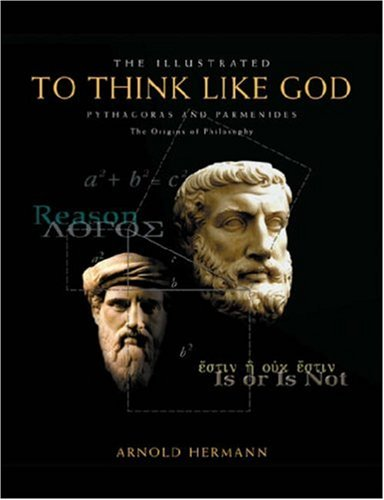 The Illustrated To Think Like God: Pythagoras and Parmenides, The Origins of Philosophy, ARNOLD HERMANN