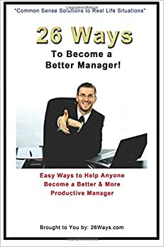 26 Ways To Become A Better Manager: Easy Ways To Help Anyone Become A Better & More Productive Manager (Volume 5)