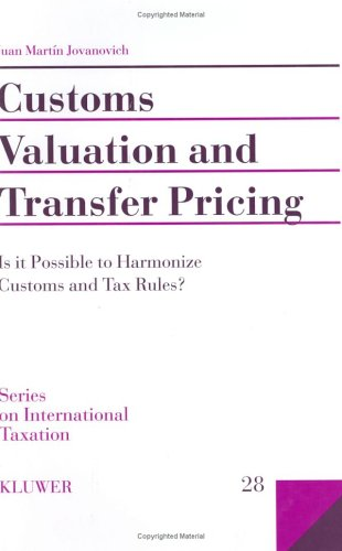 Customs Valuation and Transfer Pricing:Is It Possible to Harmonize Customs and Tax Rules? (Series on International Taxation)