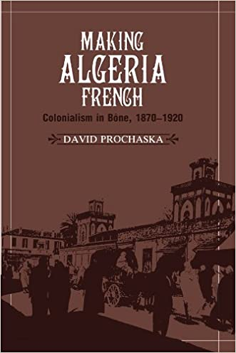 Making Algeria French: Colonialism in Bône, 1870-1920 written by David Prochaska