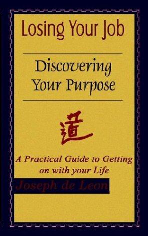 Losing Your Job Discovering Your Purpose: A Practical Guide to Getting on with your Life