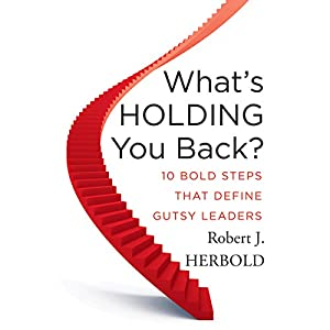 What's Holding You Back: 10 Bold Steps That Define Gutsy Leaders | [Robert J. Herbold]