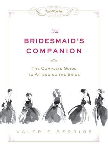 Town & Country the Bridesmaid's Companion: The Complete Guide to Attending the Bride