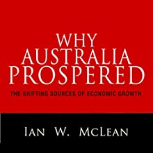 Why Australia Prospered: The Shifting Sources of Economic Growth Audiobook by Ian W. McLean Narrated by Fleet Cooper