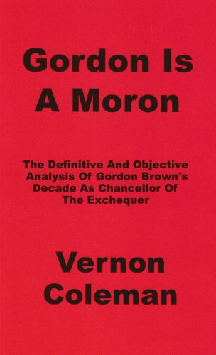 Gordon is a Moron: The Definitive and Objective Analysis of Gordon Brown's Decade as Chancellor of the Exchequer
