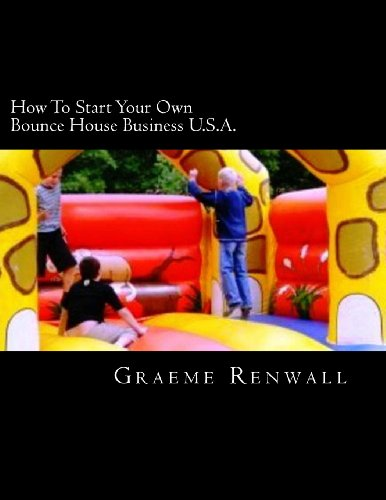 How To Start Your Own Bounce House Business U.S.A.: From Part Time To Full Time In No Time
