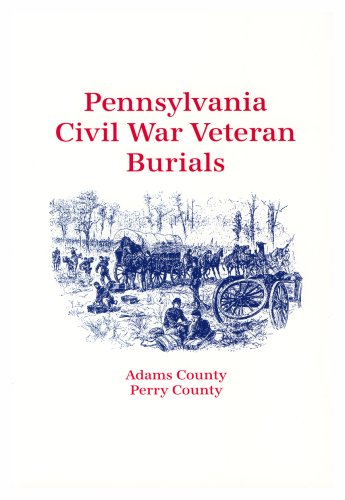 Pennsylvania Civil War Veteran Burials: Volume I: Adams County, Perry County