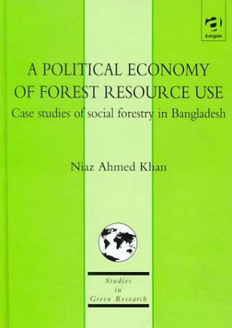 A Political Economy of Forest Resource Use: Case Studies of Social Forestry in Bangladesh (Studies in Green Research)