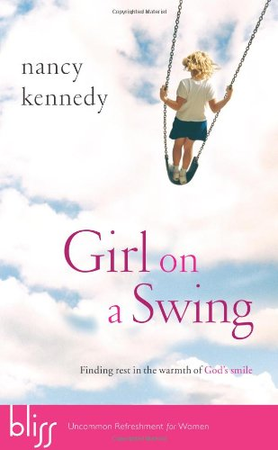Girl on a Swing: Finding Rest in the Warmth of God's Smile, Kennedy, Nancy