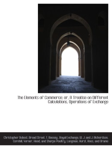 The Elements of Commerce; or, A Treatise on Different Calculations, Operations of Exchange