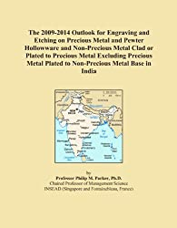 The 2009-2014 Outlook for Engraving and Etching on Precious Metal and Pewter Hollowware and Non-Precious Metal Clad or Plated to Precious Metal ... Plated to Non-Precious Metal Base in India