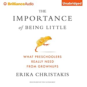 The Importance of Being Little: What Preschoolers Really Need from Grownups Audiobook by Erika Christakis Narrated by Teri Schnaubelt