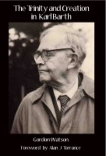 The Trinity and Creation in Karl Barth, Gordon Watson