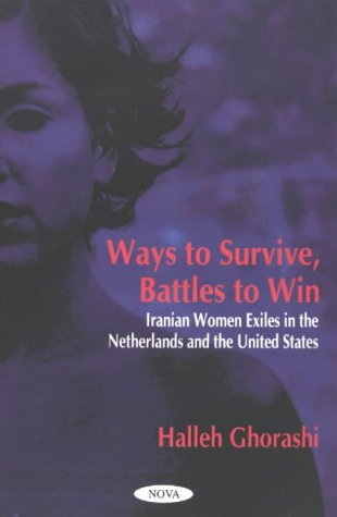 Ways to Survive, Battles to Win: Iranian Women Exile in the Netherlands and the United States: Iranian Women Exile in the Netherlands & the United States