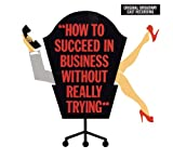 How to Succeed in Business Without Really