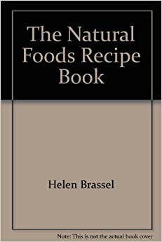 The Natural Foods Recipe Book: 800 Low-Calorie Dishes to Help You Lose Weight, Brassel, Helen