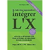 Je Vais Vous Apprendre à Intégrer L'X - EDITION 2013 - Astuces et Méthodes-Clés pour Intégrer les Meilleures Ecoles...