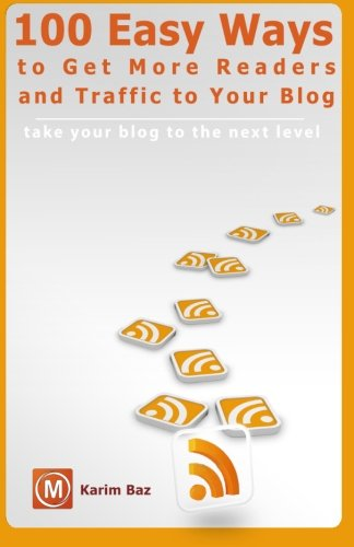 100 Easy Ways to Get More Readers and Traffic to Your Blog: Take Your Blog to the Next Level