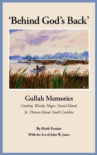 Behind God's Back: Gullah Memories Cainhoy, Wando, Huger, Daniel Island, St. Thomas Island, South Carolina