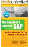 BEGINNER'S GUIDE TO SAP: An Introduction To The Basics of Using SAP (English Edition)