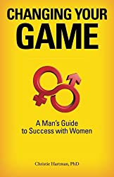 Changing Your Game: A Man's Guide to Success with Women
