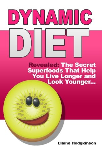 Dynamic Diet: Revealed: The Secret Superfoods That Help You Live Longer and Look Younger...