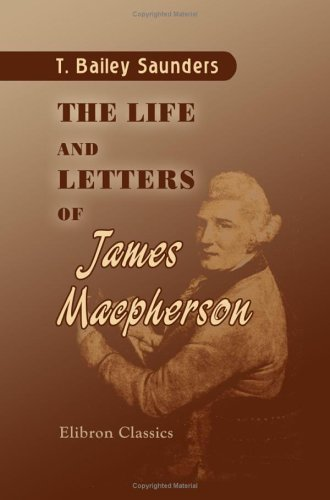 The Life and Letters of James Macpherson: Containing a Particular Account of His Famous Quarrel with Dr. Johnson and a Sketch of the Origin and Influence of the Ossianic Poems