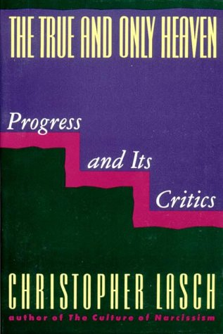 The True and Only Heaven : Progress and Its Critics, CHRISTOPHER LASCH
