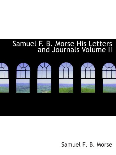 Samuel F. B. Morse  His Letters and Journals  Volume II