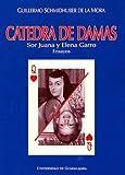 img - for Catedra de Damas: Sor Juana Ines de la Cruz y Elena Garro (Spanish Edition) book / textbook / text book