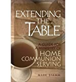 [ EXTENDING THE TABLE: A GUIDE FOR A MINISTRY OF HOME COMMUNION SERVING - GREENLIGHT ] By Stamm, Mark W ( Author) 2009 [ Paperback ]