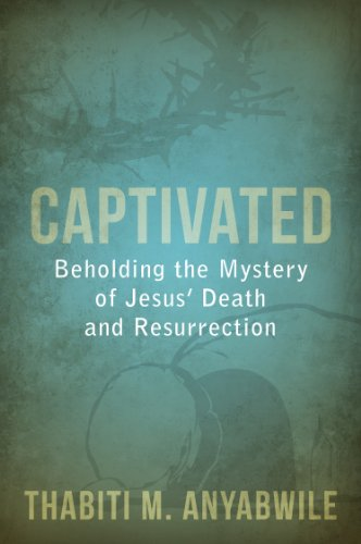 Captivated: Beholding the Mystery of Jesus Death and Resurrection