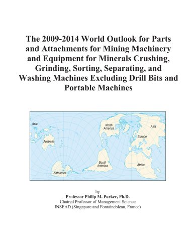 The 2009-2014 World Outlook for Parts and Attachments for Mining Machinery and Equipment for Minerals Crushing, Grinding, Sorting, Separating, and Washing ... Excluding Drill Bits and Portable Machines
