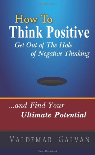 How to Think Positive: Get Out of The Hole of Negative Thinking: and Find Your Ultimate Potential (Volume 1)