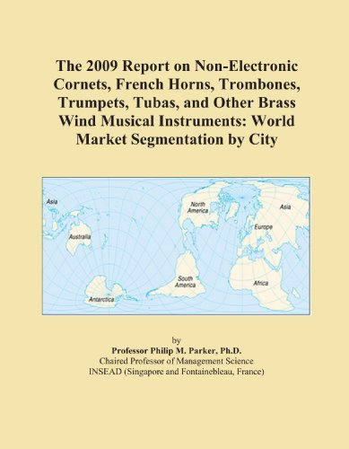The 2009 Report on Non-Electronic Cornets, French Horns, Trombones, Trumpets, Tubas, and Other Brass Wind Musical Instruments: World Market Segmentation by City