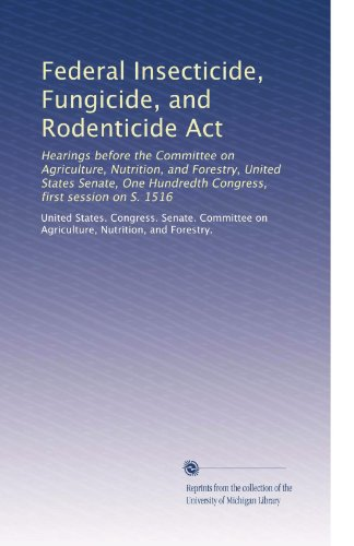 Federal Insecticide, Fungicide, And Rodenticide Act: Hearings Before The Committee On Agriculture, Nutrition, And Forestry, United States Senate, One Hundredth Congress, First Session On S. 1516