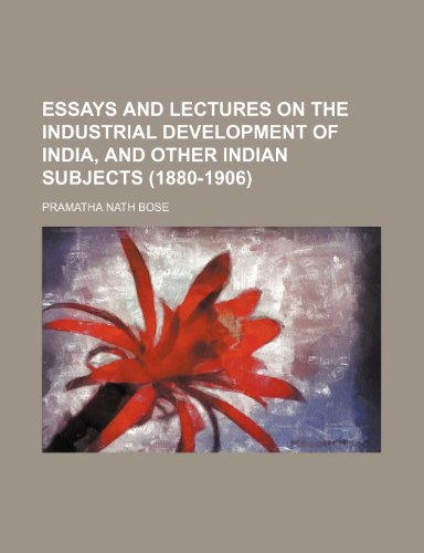 Essays and Lectures on the Industrial Development of India, and Other Indian Subjects (1880-1906)