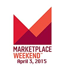 Marketplace Weekend, April 03, 2015  by Lizzie O'Leary Narrated by Lizzie O'Leary